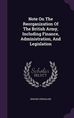 Note on the Reorganization of the British Army, Including Finance, Administration, and Legislation (Hardcover): Edward...