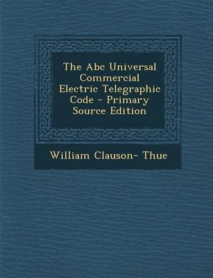 The ABC Universal Commercial Electric Telegraphic Code (Paperback): William Clauson- Thue