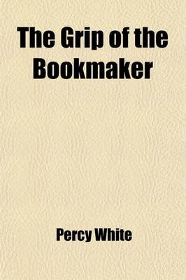 The Grip of the Bookmaker (Paperback): Percy White
