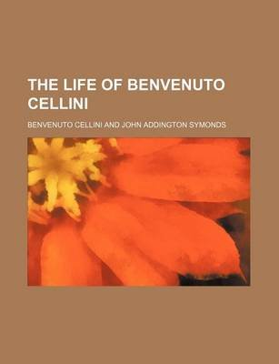 The Life of Benvenuto Cellini (Paperback): Benvenuto Cellini