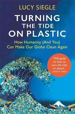 Turning the Tide on Plastic - How Humanity (And You) Can Make Our Globe Clean Again (Paperback): Lucy Siegle
