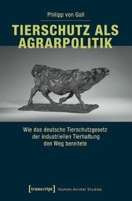 Tierschutz ALS Agrarpolitik - Wie Das Deutsche Tierschutzgesetz Der Industriellen Tierhaltung Den Weg Bereitete (German,...