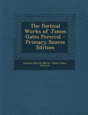 Poetical Works of James Gates Percival (Paperback, Primary Source ed.): Erasmus Darwin North, James Gates Percival