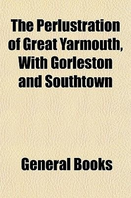 The Perlustration of Great Yarmouth, with Gorleston and Southtown (Paperback): General Books