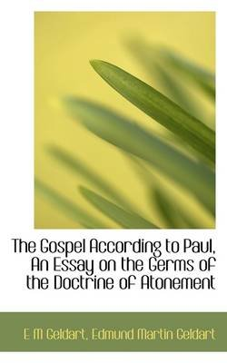 The Gospel According to Paul, an Essay on the Germs of the Doctrine of Atonement (Paperback): E. M. Geldart, Edmund Martin...
