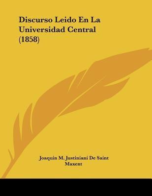 Discurso Leido En La Universidad Central (1858) (Spanish, Paperback): Joaquin M. Justiniani De Saint Maxent