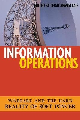 Information Operations - Warfare and the Hard Reality of Soft Power (Paperback, New): Edwin L. Armistead