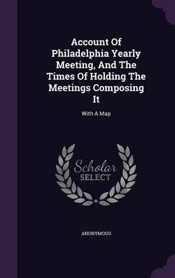 Account of Philadelphia Yearly Meeting, and the Times of Holding the Meetings Composing It - With a Map (Hardcover): Anonymous