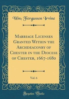 Marriage Licenses Granted Within the Archdeaconry of Chester in the Diocese of Chester, 1667-1680, Vol. 6 (Classic Reprint)...