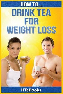 How to Drink Tea for Weight Loss (Paperback): Htebooks