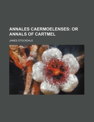 Annales Caermoelenses; Or Annals of Cartmel (Paperback): James Stockdale