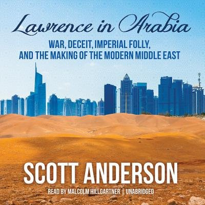 Lawrence in Arabia - War, Deceit, Imperial Folly, and the Making of the Modern Middle East (MP3 format, CD): Scott Anderson