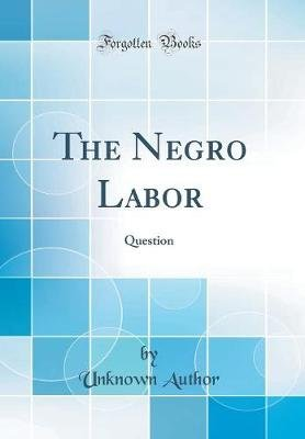 The Negro Labor - Question (Classic Reprint) (Hardcover): unknownauthor