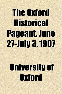 The Oxford Historical Pageant, June 27-July 3, 1907 (Paperback): University of Oxford