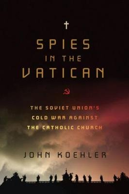 Spies in the Vatican - The Soviet Union's Cold War Against the Catholic Church (Paperback): John Koehler