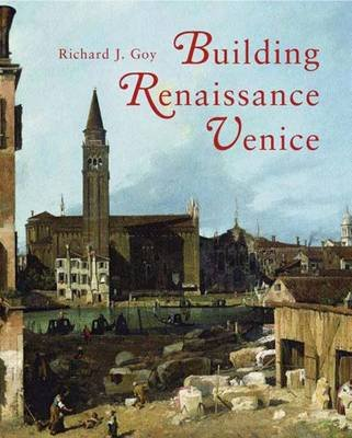 Building Renaissance Venice - Patrons, Architects, and Builders (Hardcover): Richard J Goy