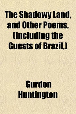 The Shadowy Land; And Other Poems, (Including the Guests of Brazil, ) (Paperback): Gurdon Huntington