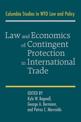 Law and Economics of Contingent Protection in International Trade (Paperback): Kyle W. Bagwell, George A. Bermann, Petros C....