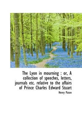 The Lyon in Mourning - Or, a Collection of Speeches, Letters, Journals Etc. Relative to the Affairs (Hardcover): Henry Paton