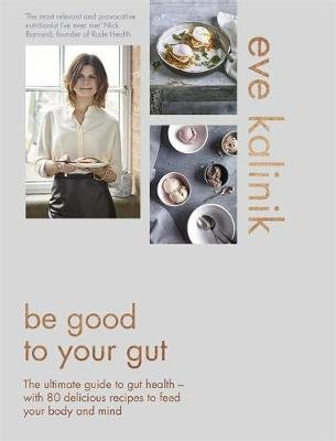 Be Good to Your Gut - Simple Advice and Stunning Recipes for a Happier Gut and a Healthier You (Hardcover): Eve Kalinik