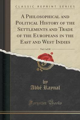 A Philosophical and Political History of the Settlements and Trade of the Europeans in the East and West Indies, Vol. 1 of 10...