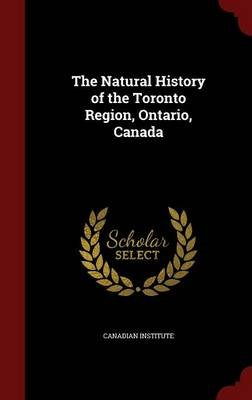 The Natural History of the Toronto Region, Ontario, Canada (Hardcover): Canadian Institute