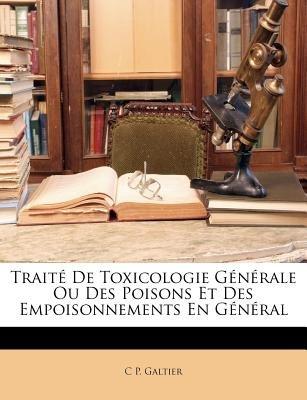 Traite de Toxicologie Generale Ou Des Poisons Et Des Empoisonnements En General (English, French, Paperback): C. P. Galtier