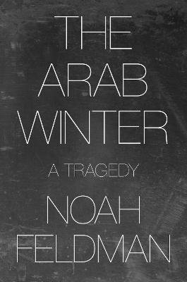 The Arab Winter - A Tragedy (Hardcover): Noah Feldman