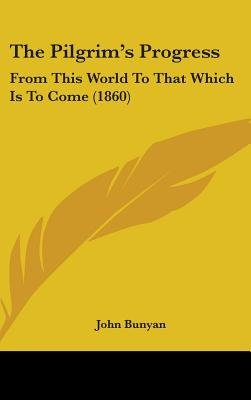 The Pilgrim's Progress - From This World To That Which Is To Come (1860) (Hardcover): John Bunyan