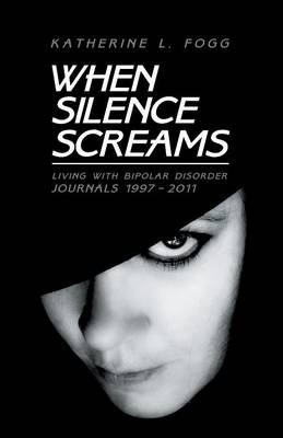When Silence Screams - Living with Bipolar Disorder-Journals 1997 - 2011 (Paperback): Katherine L Fogg