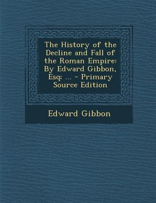 The History of the Decline and Fall of the Roman Empire - By Edward Gibbon, Esq; ... (Paperback, Primary Source): Edward Gibbon