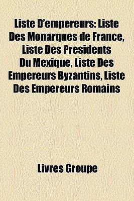 Liste D'Empereurs - Liste Des Monarques de France, Liste Des Presidents Du Mexique, Liste Des Empereurs Byzantins, Liste...