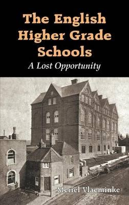 English Higher Grade Schools, The: A Lost Opportunity (Electronic book text): Meriel Vlaeminke