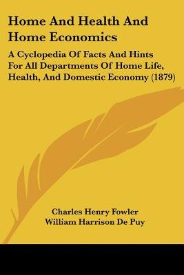 Home and Health and Home Economics - A Cyclopedia of Facts and Hints for All Departments of Home Life, Health, and Domestic...