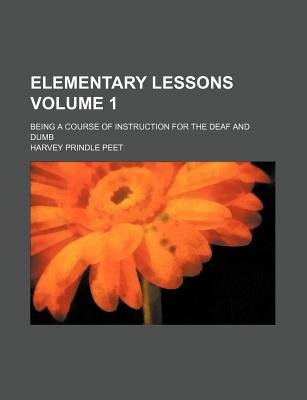 Elementary Lessons Volume 1; Being a Course of Instruction for the Deaf and Dumb (Paperback): Harvey Prindle Peet