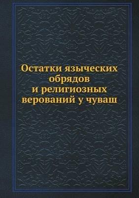 Ostatki Yazycheskih Obryadov I Religioznyh Verovanij U Chuvash (Russian, Paperback): Nikanor Arhiepiskop