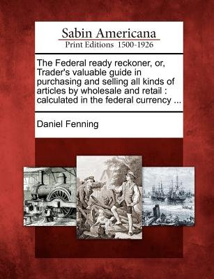 The Federal Ready Reckoner, Or, Trader's Valuable Guide in Purchasing and Selling All Kinds of Articles by Wholesale and...