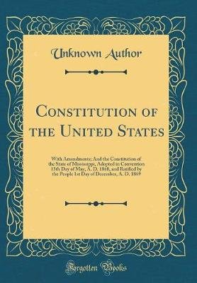 Constitution of the United States - With Amendments; And the Constitution of the State of Mississippi, Adopted in Convention...