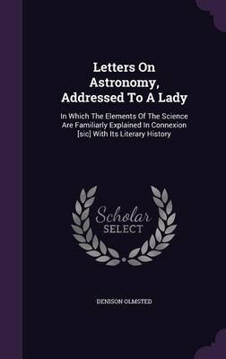 Letters on Astronomy, Addressed to a Lady - In Which the Elements of the Science Are Familiarly Explained in Connexion [Sic]...