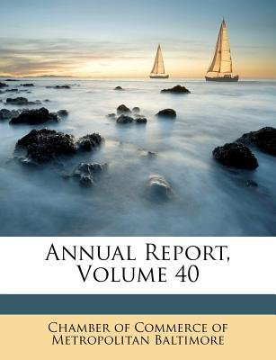 Annual Report, Volume 40 (Paperback): Chamber of Commerce of Metropolitan Balt