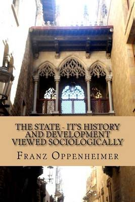 The State - It's History and Development Viewed Sociologically (Paperback): Franz Oppenheimer