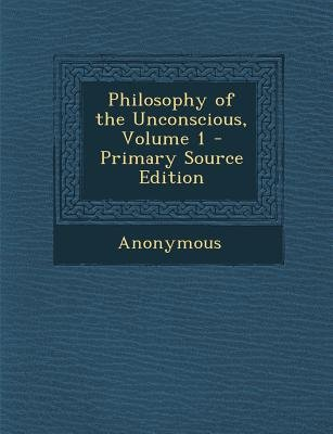Philosophy of the Unconscious, Volume 1 (Paperback): Anonymous