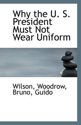 Why the U. S. President Must Not Wear Uniform (Paperback): Wilson Woodrow