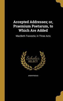 Accepted Addresses; Or, Praemium Poetarum, to Which Are Added (Hardcover): Anonymous