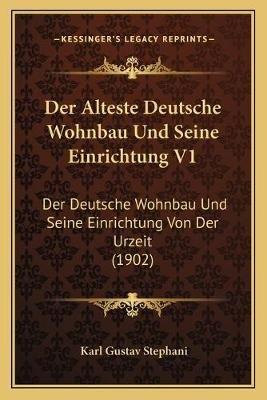 Der Alteste Deutsche Wohnbau Und Seine Einrichtung V1 - Der Deutsche Wohnbau Und Seine Einrichtung Von Der Urzeit (1902)...
