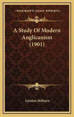 A Study of Modern Anglicanism (1901) (Hardcover): Gordon Milburn