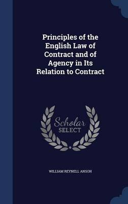 Principles of the English Law of Contract and of Agency in Its Relation to Contract (Hardcover): William Reynell Anson