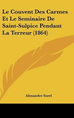 Le Couvent Des Carmes Et Le Seminaire de Saint-Sulpice Pendant La Terreur (1864) (English, French, Hardcover): Alexandre Sorel