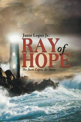 Ray of Hope - The Justo Lopez, Jr. Story (Electronic book text): Justo Lopez Jr