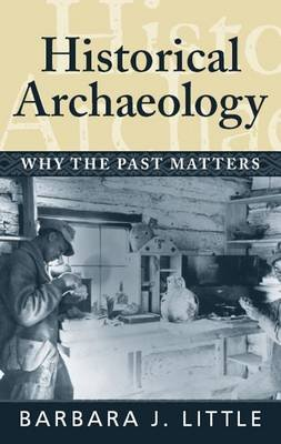 Historical Archaeology - Why the Past Matters (Electronic book text): Barbara J. Little